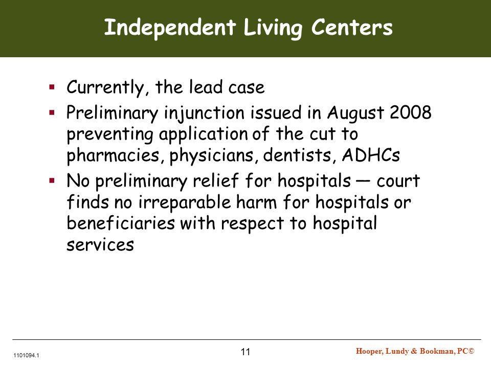 Hooper, Lundy & Bookman, PC© 1101094.1 11 Independent Living Centers  Currently, the lead case  Preliminary injunction issued in August 2008 preventing application of the cut to pharmacies, physicians, dentists, ADHCs  No preliminary relief for hospitals — court finds no irreparable harm for hospitals or beneficiaries with respect to hospital services