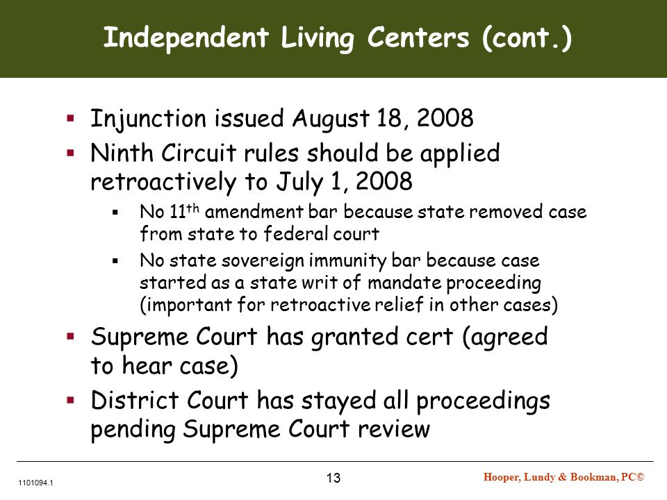 Hooper, Lundy & Bookman, PC© 1101094.1 13 Independent Living Centers (cont.)  Injunction issued August 18, 2008  Ninth Circuit rules should be applied retroactively to July 1, 2008  No 11 th amendment bar because state removed case from state to federal court  No state sovereign immunity bar because case started as a state writ of mandate proceeding (important for retroactive relief in other cases)  Supreme Court has granted cert (agreed to hear case)  District Court has stayed all proceedings pending Supreme Court review