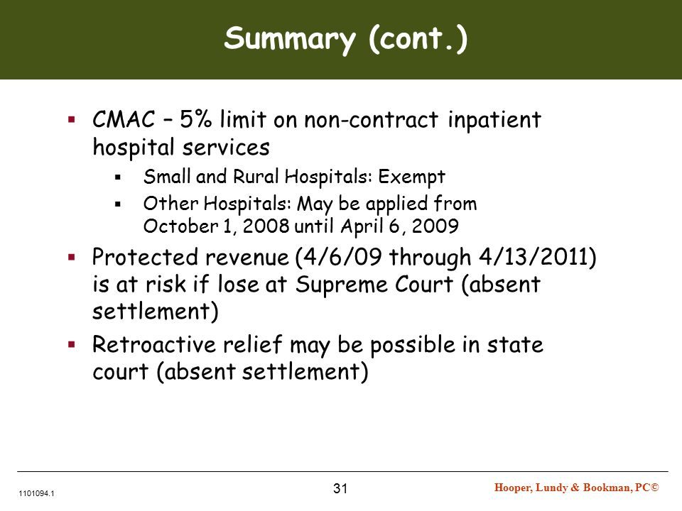 Hooper, Lundy & Bookman, PC© 1101094.1 31 Summary (cont.)  CMAC – 5% limit on non-contract inpatient hospital services  Small and Rural Hospitals: Exempt  Other Hospitals: May be applied from October 1, 2008 until April 6, 2009  Protected revenue (4/6/09 through 4/13/2011) is at risk if lose at Supreme Court (absent settlement)  Retroactive relief may be possible in state court (absent settlement)