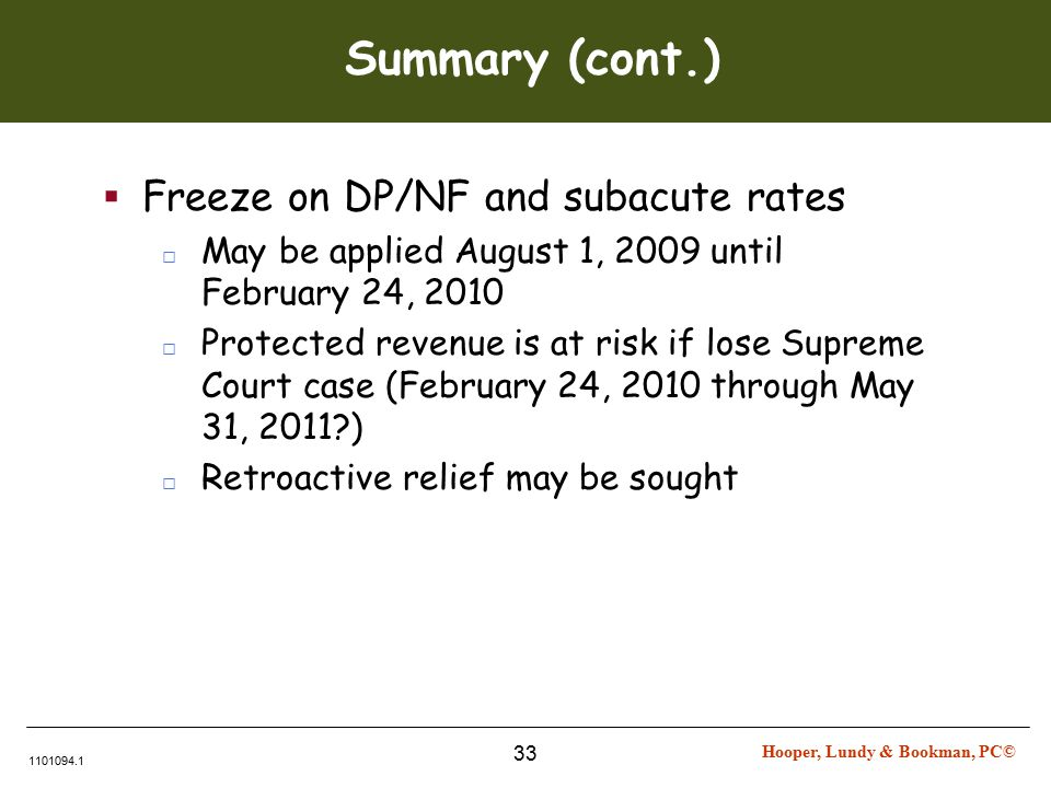 Hooper, Lundy & Bookman, PC© 1101094.1 33 Summary (cont.)  Freeze on DP/NF and subacute rates □ May be applied August 1, 2009 until February 24, 2010 □ Protected revenue is at risk if lose Supreme Court case (February 24, 2010 through May 31, 2011 ) □ Retroactive relief may be sought