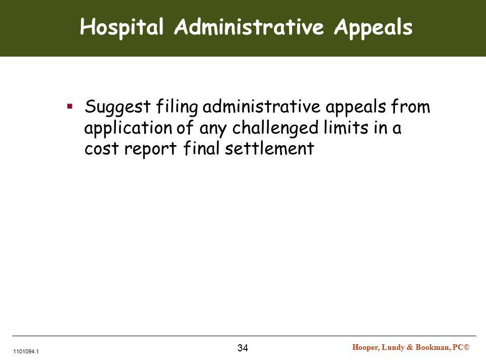 Hooper, Lundy & Bookman, PC© 1101094.1 34 Hospital Administrative Appeals  Suggest filing administrative appeals from application of any challenged limits in a cost report final settlement