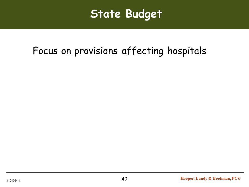 Hooper, Lundy & Bookman, PC© 1101094.1 40 State Budget Focus on provisions affecting hospitals