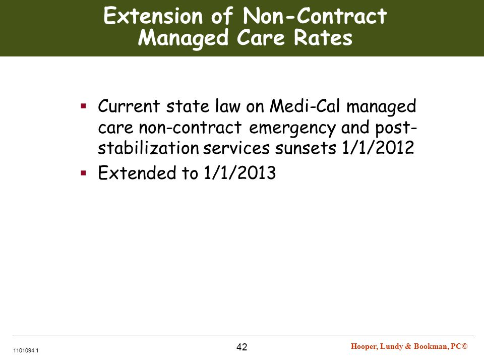 Hooper, Lundy & Bookman, PC© 1101094.1 42 Extension of Non-Contract Managed Care Rates  Current state law on Medi-Cal managed care non-contract emergency and post- stabilization services sunsets 1/1/2012  Extended to 1/1/2013