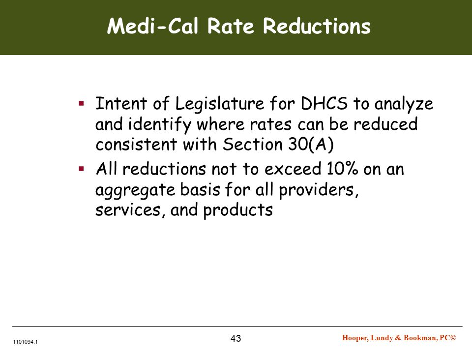 Hooper, Lundy & Bookman, PC© 1101094.1 43 Medi-Cal Rate Reductions  Intent of Legislature for DHCS to analyze and identify where rates can be reduced consistent with Section 30(A)  All reductions not to exceed 10% on an aggregate basis for all providers, services, and products
