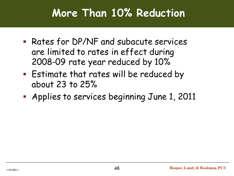 Hooper, Lundy & Bookman, PC© 1101094.1 46 More Than 10% Reduction  Rates for DP/NF and subacute services are limited to rates in effect during 2008-09 rate year reduced by 10%  Estimate that rates will be reduced by about 23 to 25%  Applies to services beginning June 1, 2011