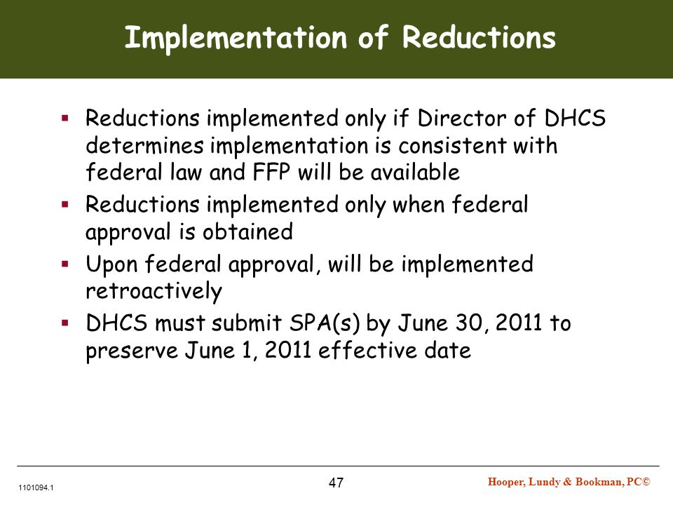 Hooper, Lundy & Bookman, PC© 1101094.1 47 Implementation of Reductions  Reductions implemented only if Director of DHCS determines implementation is consistent with federal law and FFP will be available  Reductions implemented only when federal approval is obtained  Upon federal approval, will be implemented retroactively  DHCS must submit SPA(s) by June 30, 2011 to preserve June 1, 2011 effective date