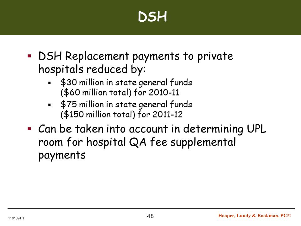 Hooper, Lundy & Bookman, PC© 1101094.1 48 DSH  DSH Replacement payments to private hospitals reduced by:  $30 million in state general funds ($60 million total) for 2010-11  $75 million in state general funds ($150 million total) for 2011-12  Can be taken into account in determining UPL room for hospital QA fee supplemental payments