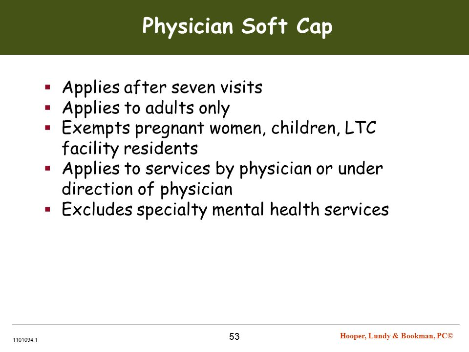 Hooper, Lundy & Bookman, PC© 1101094.1 53 Physician Soft Cap  Applies after seven visits  Applies to adults only  Exempts pregnant women, children, LTC facility residents  Applies to services by physician or under direction of physician  Excludes specialty mental health services
