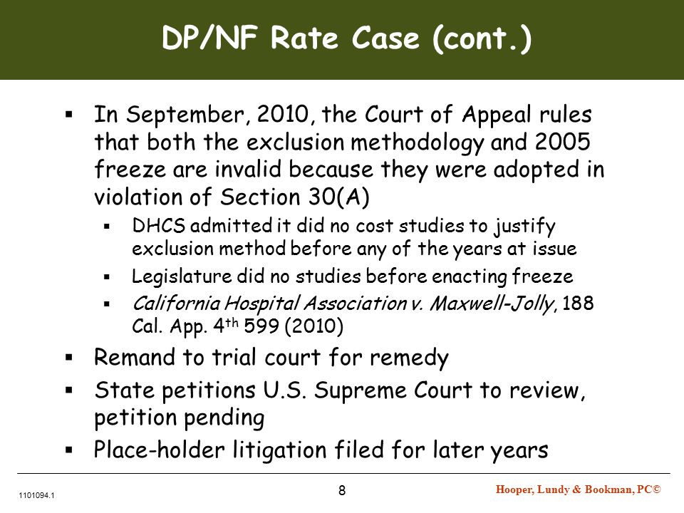 Hooper, Lundy & Bookman, PC© 1101094.1 8 DP/NF Rate Case (cont.)  In September, 2010, the Court of Appeal rules that both the exclusion methodology and 2005 freeze are invalid because they were adopted in violation of Section 30(A)  DHCS admitted it did no cost studies to justify exclusion method before any of the years at issue  Legislature did no studies before enacting freeze  California Hospital Association v.