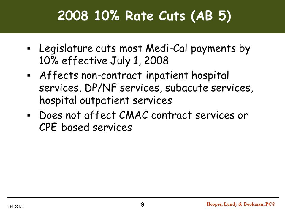 Hooper, Lundy & Bookman, PC© 1101094.1 9 2008 10% Rate Cuts (AB 5)  Legislature cuts most Medi-Cal payments by 10% effective July 1, 2008  Affects non-contract inpatient hospital services, DP/NF services, subacute services, hospital outpatient services  Does not affect CMAC contract services or CPE-based services