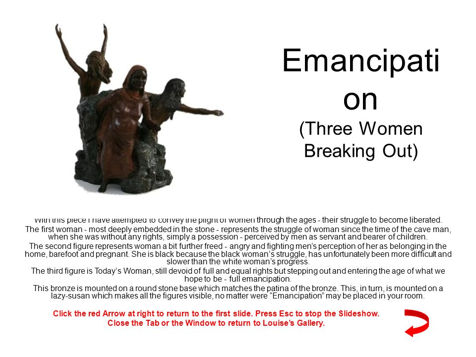 Emancipati on (Three Women Breaking Out) With this piece I have attempted to convey the plight of women through the ages - their struggle to become liberated.
