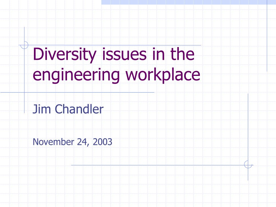 Diversity issues in the engineering workplace Jim Chandler November 24, 2003