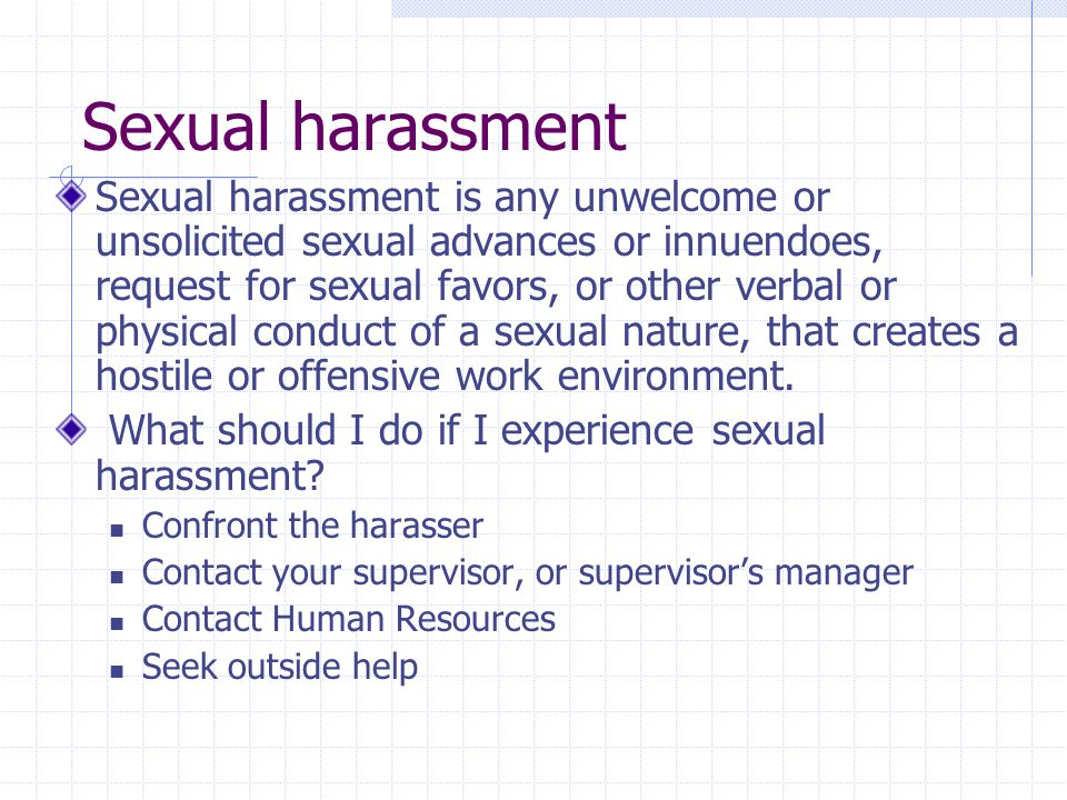 Sexual harassment Sexual harassment is any unwelcome or unsolicited sexual advances or innuendoes, request for sexual favors, or other verbal or physical conduct of a sexual nature, that creates a hostile or offensive work environment.
