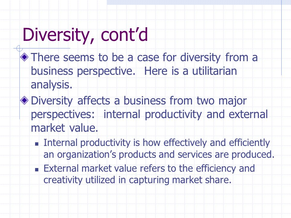 Diversity, cont'd There seems to be a case for diversity from a business perspective.