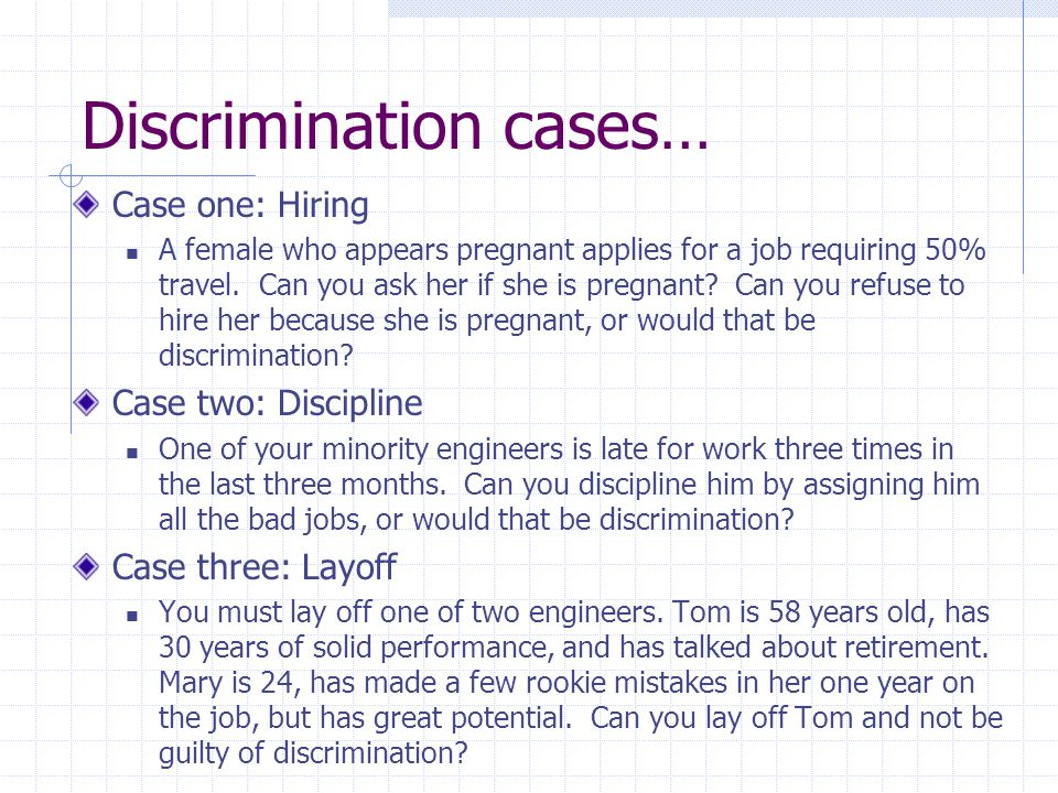 Discrimination cases… Case one: Hiring A female who appears pregnant applies for a job requiring 50% travel.