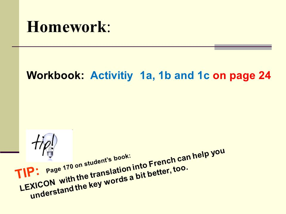 Homework: Workbook: Activitiy 1a, 1b and 1c on page 24 TIP: Page 170 on student's book: LEXICON with the translation into French can help you understand the key words a bit better, too.