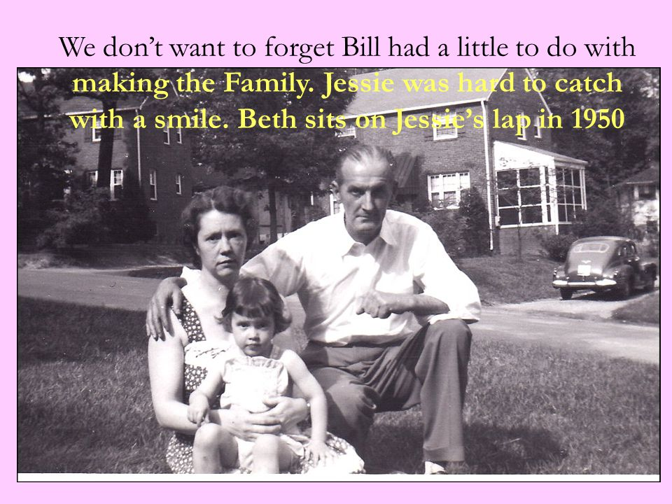 We don't want to forget Bill had a little to do with making the Family. Jessie was hard to catch with a smile. Beth sits on Jessie's lap in 1950