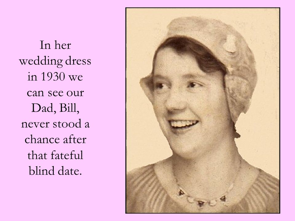 In her wedding dress in 1930 we can see our Dad, Bill, never stood a chance after that fateful blind date.