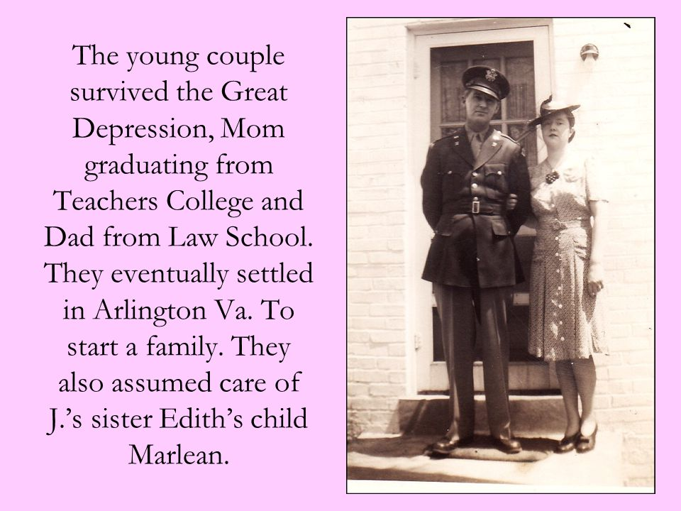 The young couple survived the Great Depression, Mom graduating from Teachers College and Dad from Law School. They eventually settled in Arlington Va.