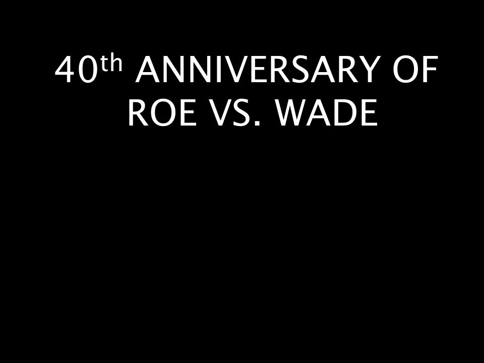 40 th ANNIVERSARY OF ROE VS. WADE