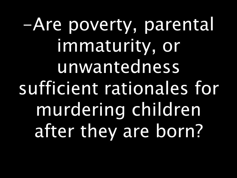 -Are poverty, parental immaturity, or unwantedness sufficient rationales for murdering children after they are born