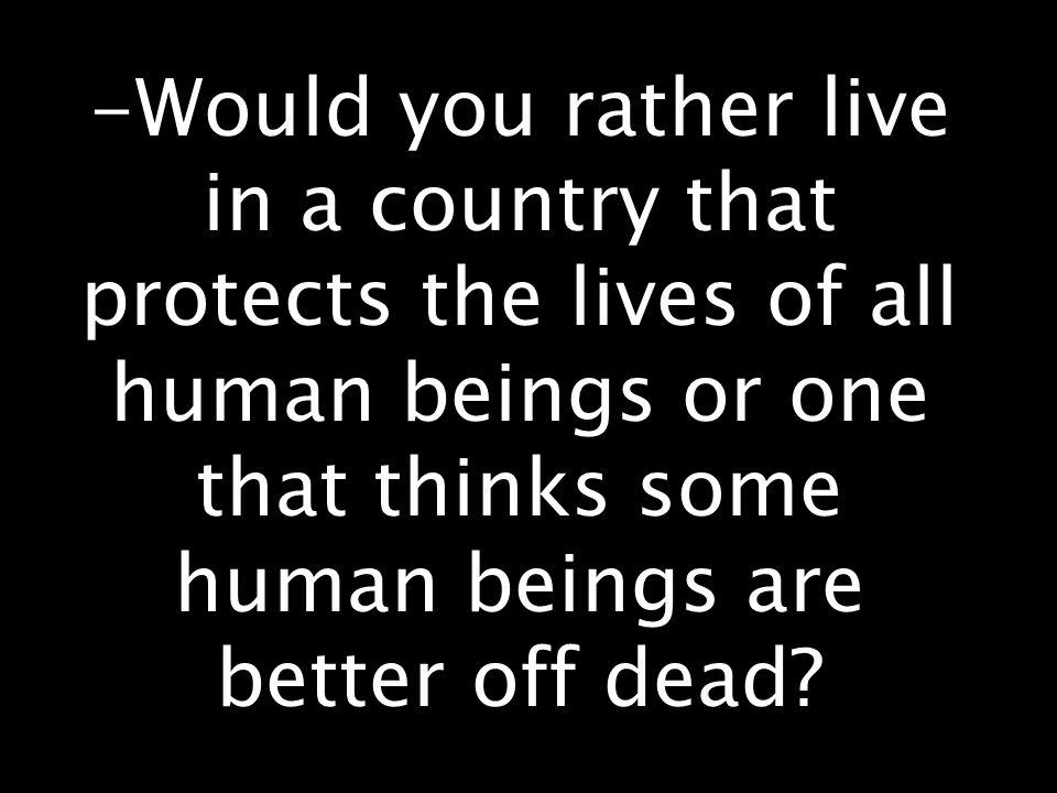 -Would you rather live in a country that protects the lives of all human beings or one that thinks some human beings are better off dead