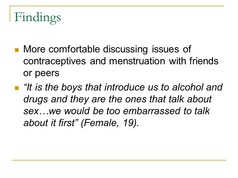 "Findings More comfortable discussing issues of contraceptives and menstruation with friends or peers ""It is the boys that introduce us to alcohol and"