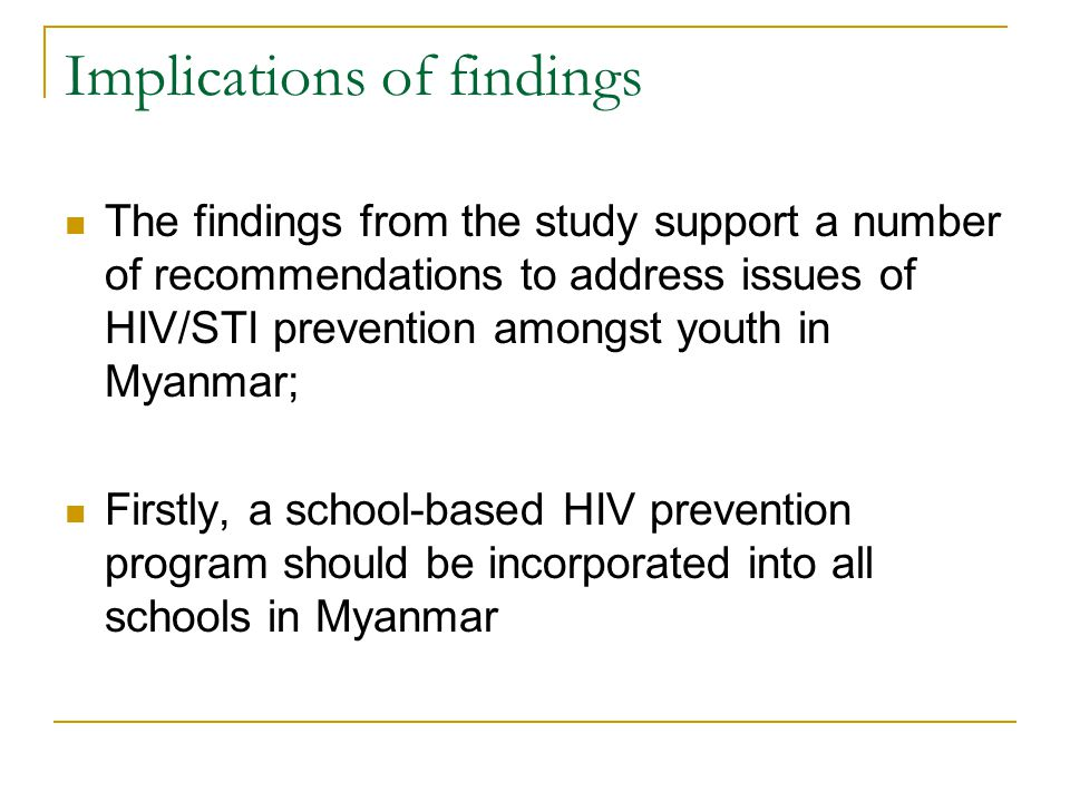 Implications of findings The findings from the study support a number of recommendations to address issues of HIV/STI prevention amongst youth in Myanmar; Firstly, a school-based HIV prevention program should be incorporated into all schools in Myanmar