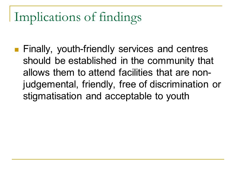 Implications of findings Finally, youth-friendly services and centres should be established in the community that allows them to attend facilities that are non- judgemental, friendly, free of discrimination or stigmatisation and acceptable to youth