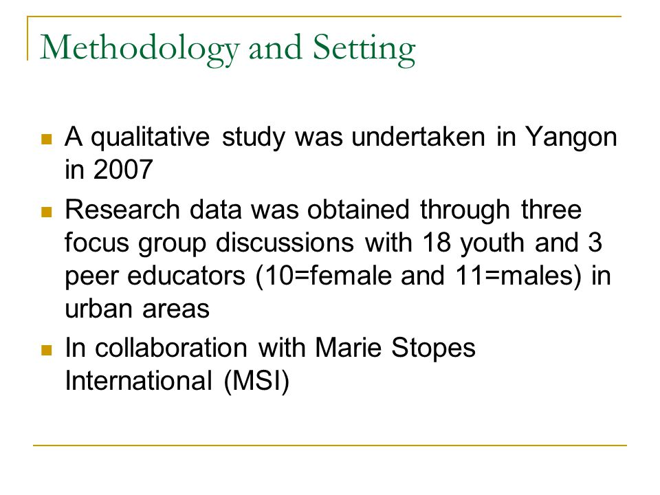 Methodology and Setting A qualitative study was undertaken in Yangon in 2007 Research data was obtained through three focus group discussions with 18 youth and 3 peer educators (10=female and 11=males) in urban areas In collaboration with Marie Stopes International (MSI)