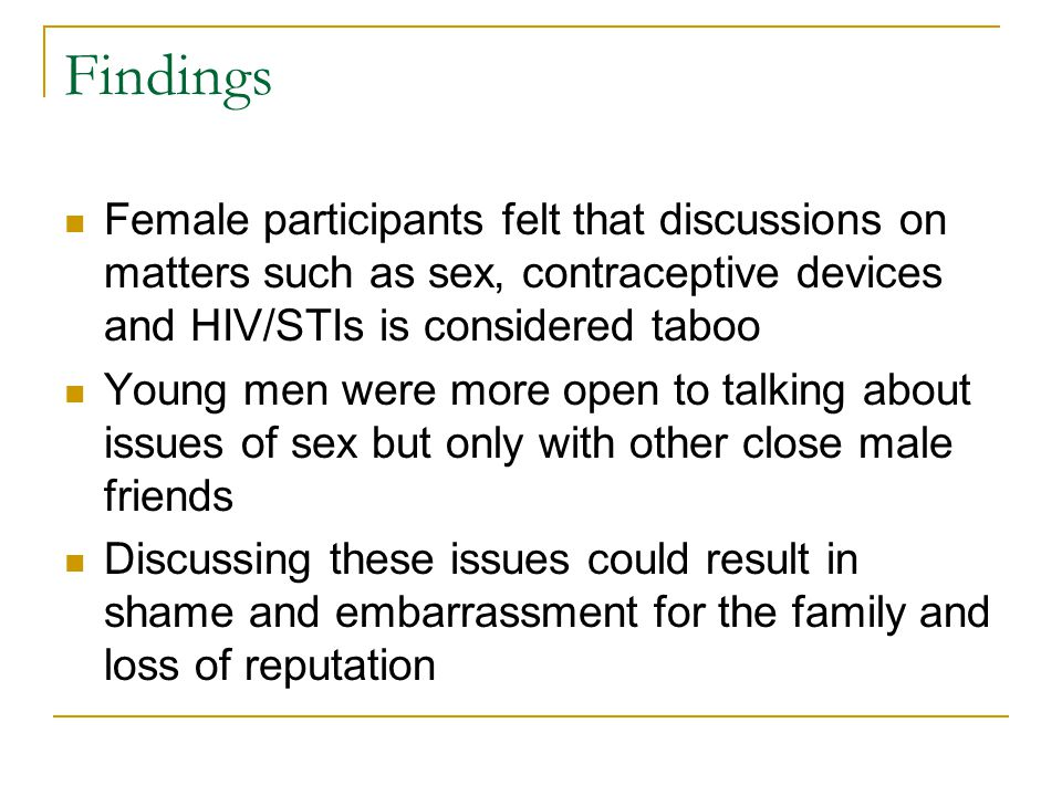 Findings More comfortable discussing issues of contraceptives and menstruation with friends or peers It is the boys that introduce us to alcohol and drugs and they are the ones that talk about sex…we would be too embarrassed to talk about it first (Female, 19).