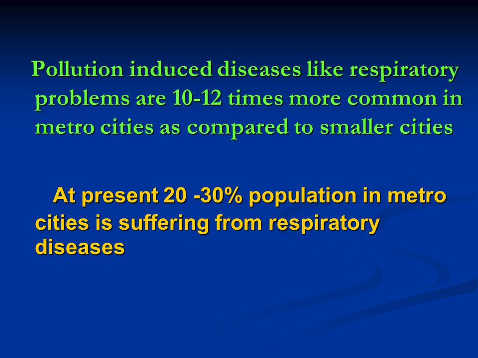 Pollution induced diseases like respiratory problems are 10-12 times more common in metro cities as compared to smaller cities Pollution induced disea