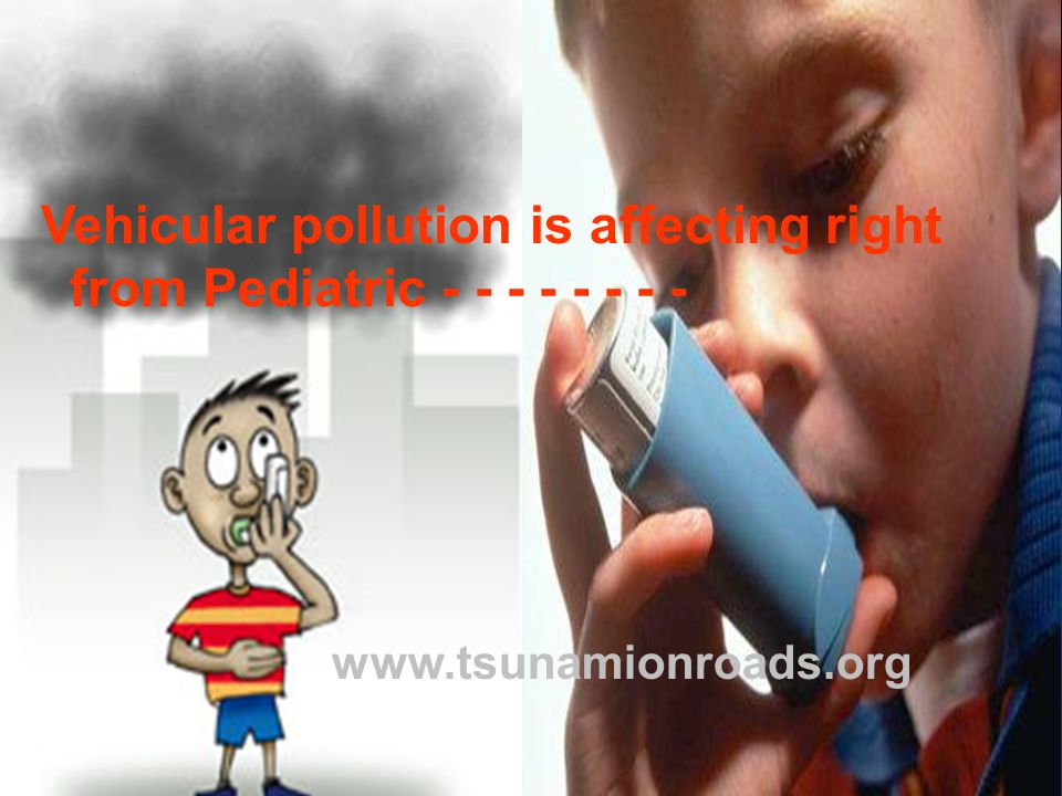 Vehicular pollution is affecting right from Pediatric - - - - - - - - www.tsunamionroads.org