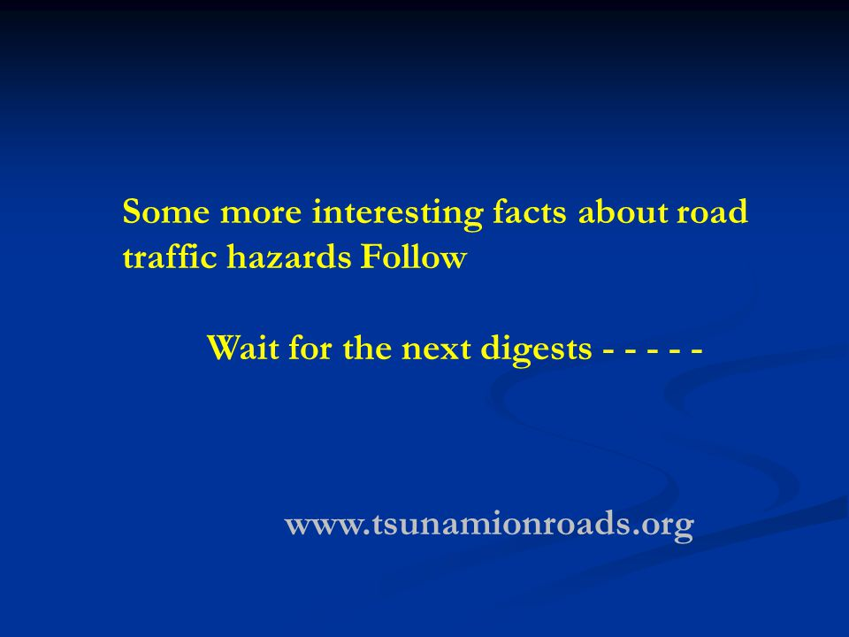 Some more interesting facts about road traffic hazards Follow Wait for the next digests - - - - - www.tsunamionroads.org