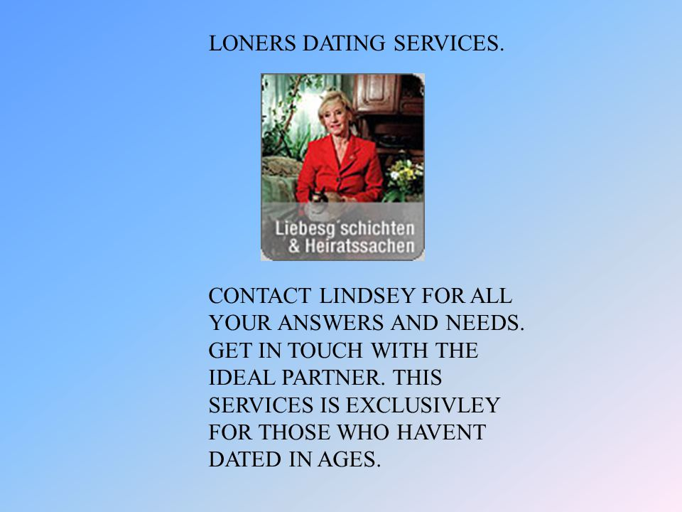 LONERS DATING SERVICES. CONTACT LINDSEY FOR ALL YOUR ANSWERS AND NEEDS.