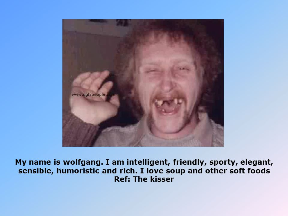 My name is wolfgang. I am intelligent, friendly, sporty, elegant, sensible, humoristic and rich.