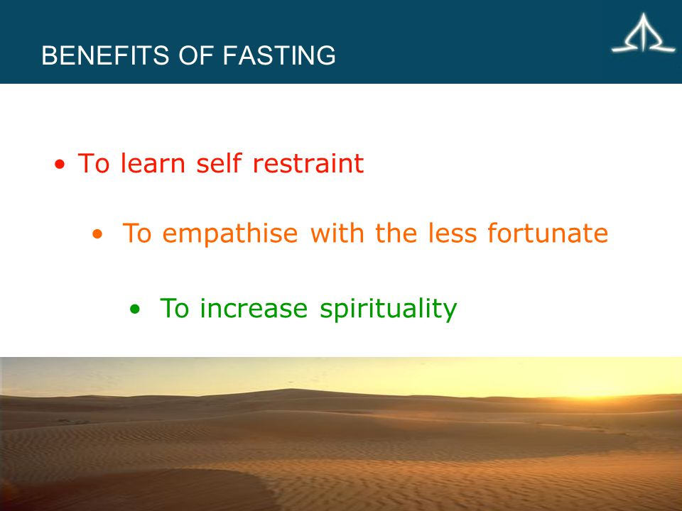 BENEFITS OF FASTING To learn self restraint To empathise with the less fortunate To increase spirituality