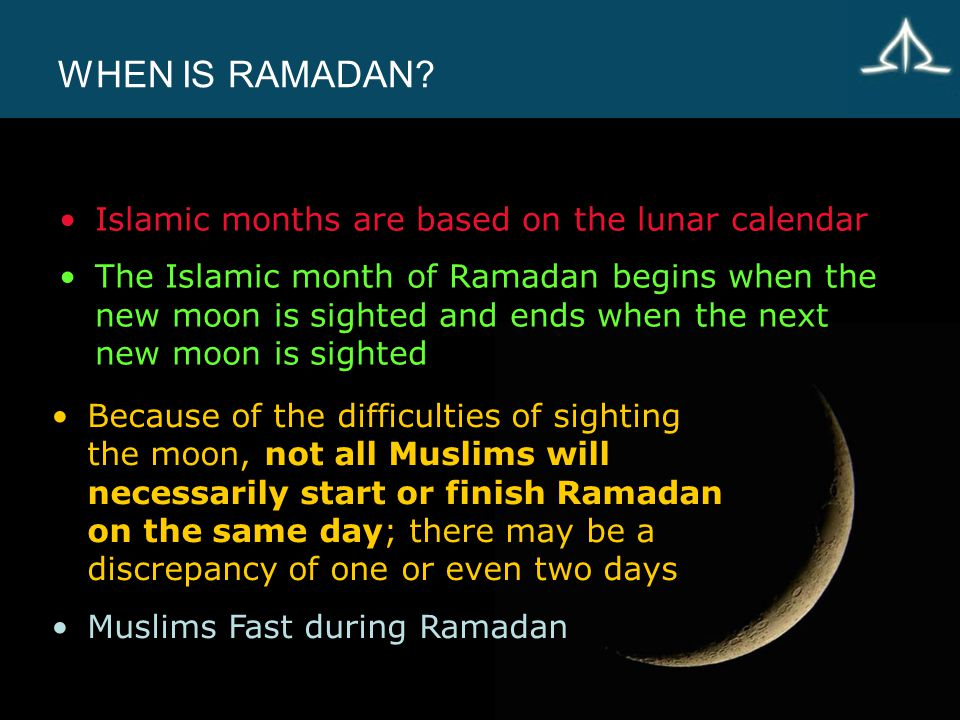 WHEN IS RAMADAN? Islamic months are based on the lunar calendar The Islamic month of Ramadan begins when the new moon is sighted and ends when the nex