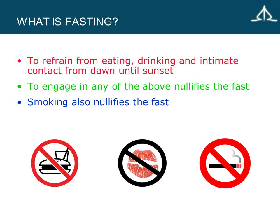 WHAT IS FASTING? To refrain from eating, drinking and intimate contact from dawn until sunset To engage in any of the above nullifies the fast Smoking
