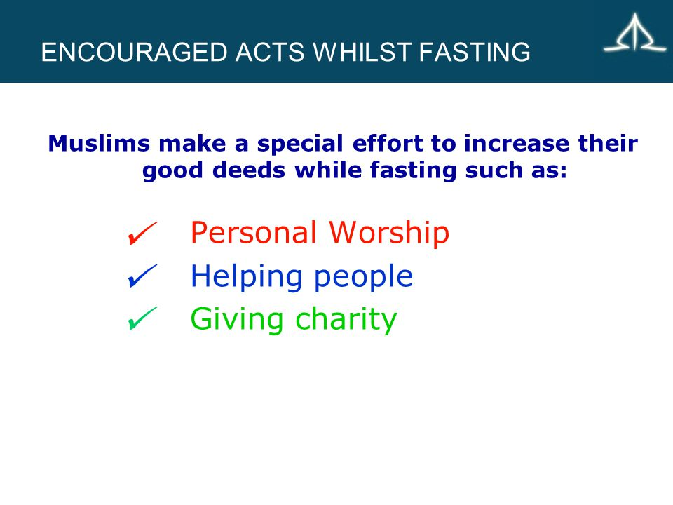 ENCOURAGED ACTS WHILST FASTING Personal Worship Helping people Giving charity Muslims make a special effort to increase their good deeds while fasting such as: