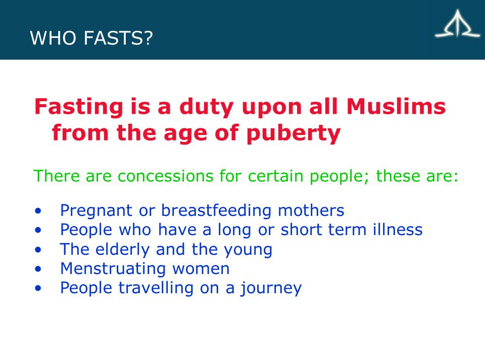 WHO FASTS? Fasting is a duty upon all Muslims from the age of puberty Pregnant or breastfeeding mothers People who have a long or short term illness T