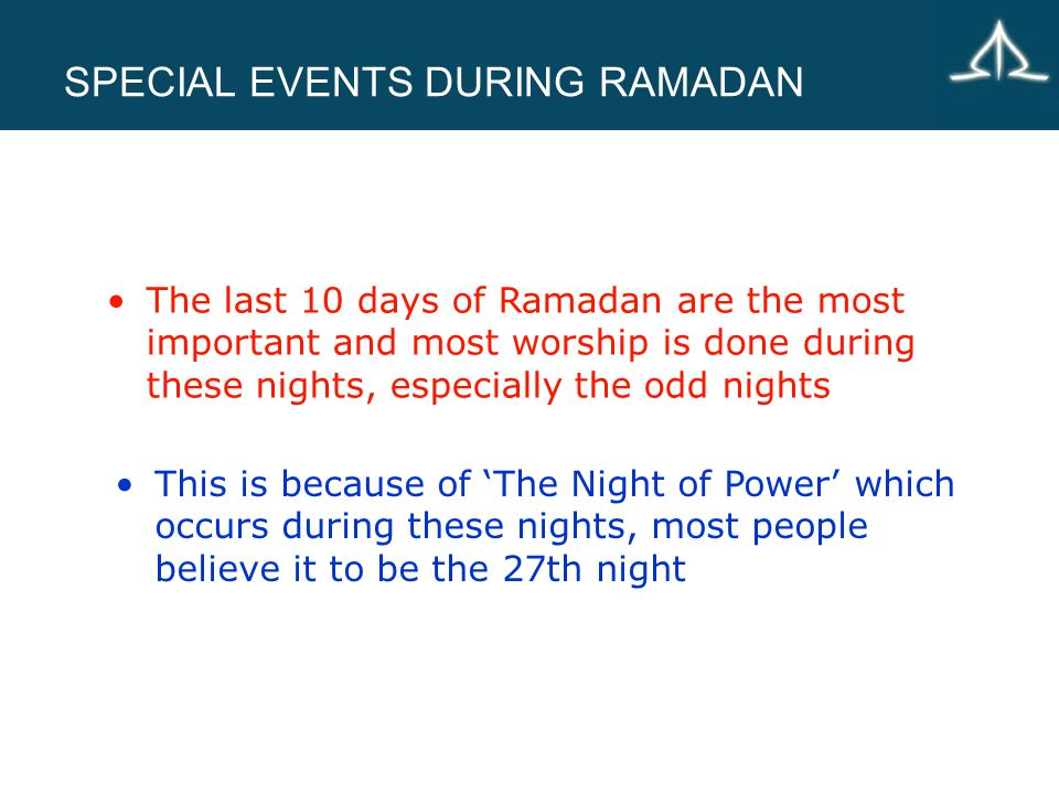 SPECIAL EVENTS DURING RAMADAN This is because of 'The Night of Power' which occurs during these nights, most people believe it to be the 27th night The last 10 days of Ramadan are the most important and most worship is done during these nights, especially the odd nights