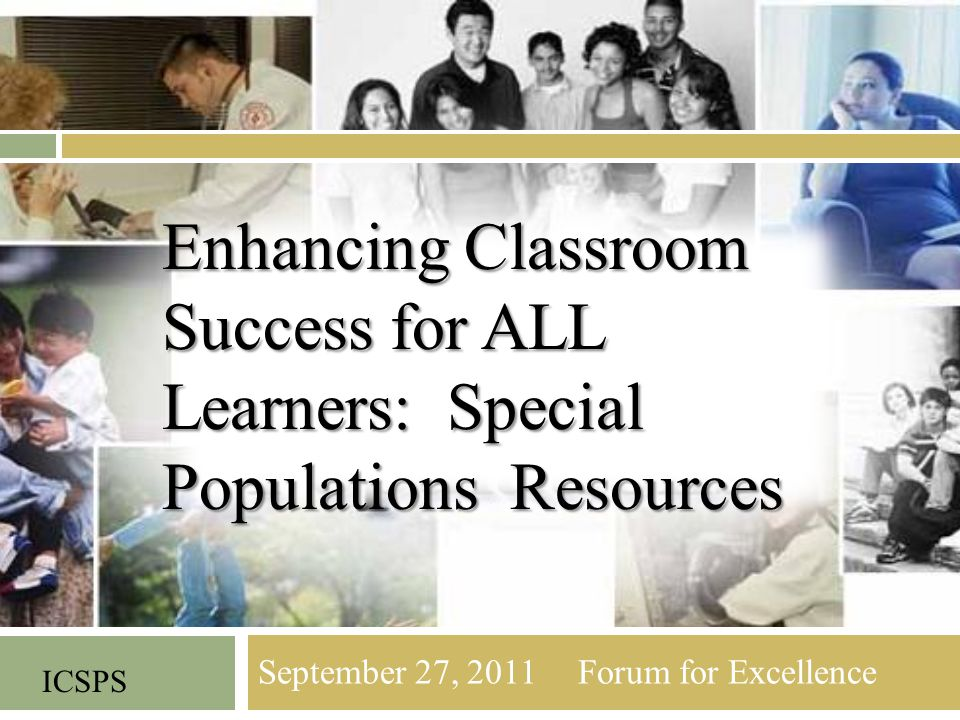 September 27, 2011 Forum for Excellence ICSPS Enhancing Classroom Success for ALL Learners: Special Populations Resources