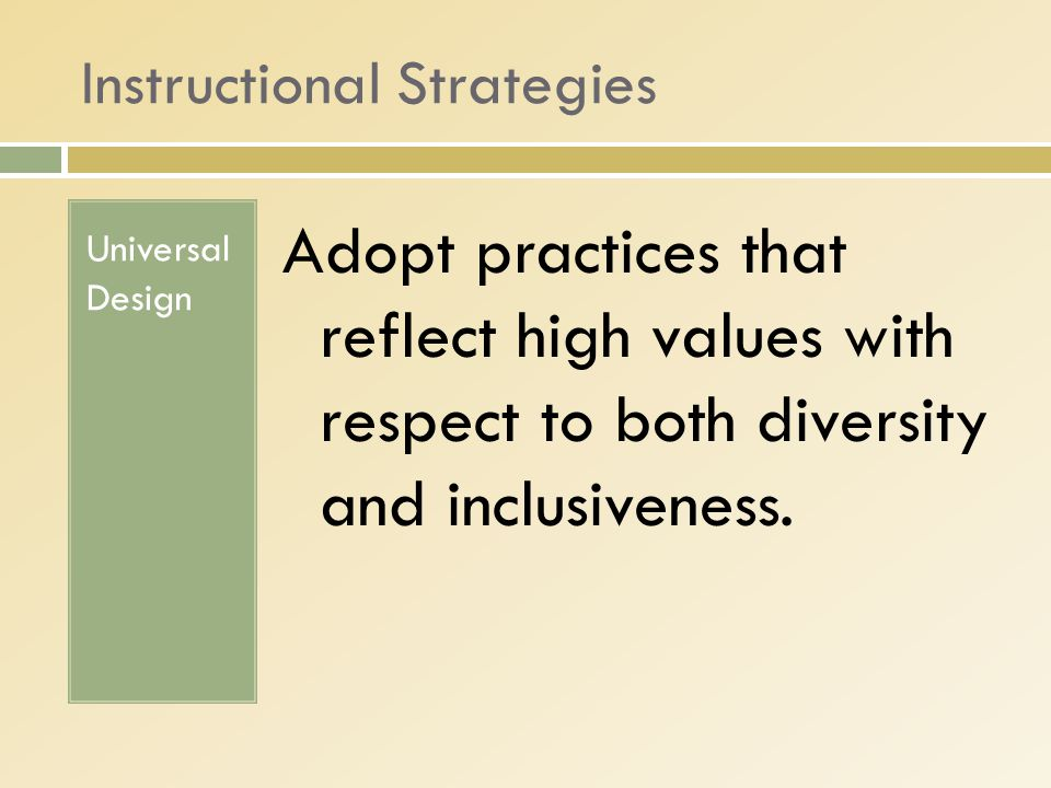 Instructional Strategies Universal Design Adopt practices that reflect high values with respect to both diversity and inclusiveness.