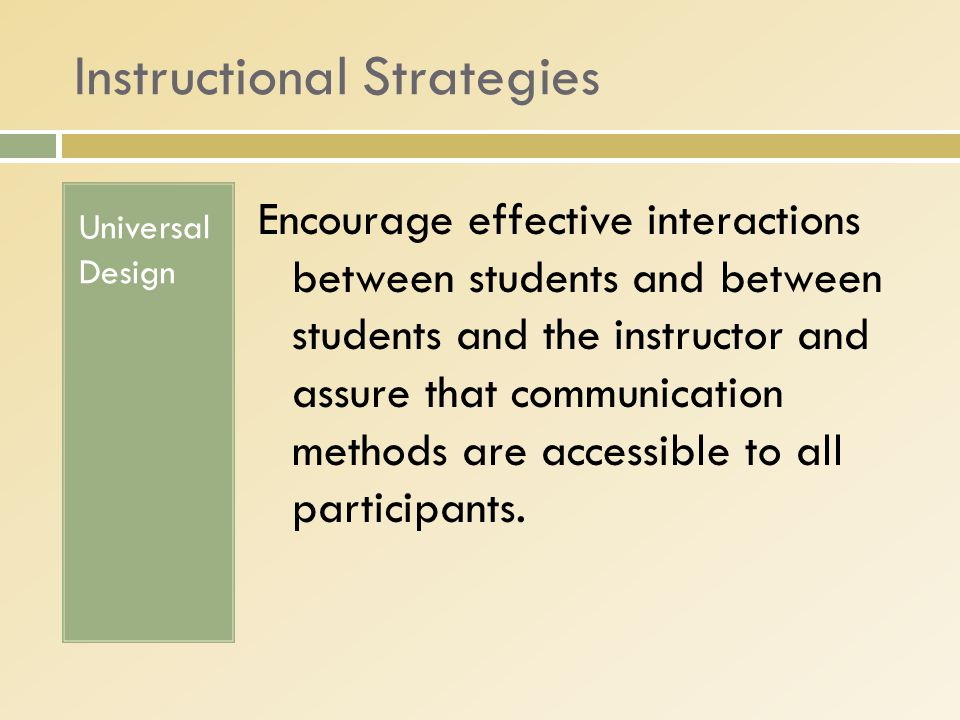 Instructional Strategies Universal Design Encourage effective interactions between students and between students and the instructor and assure that communication methods are accessible to all participants.