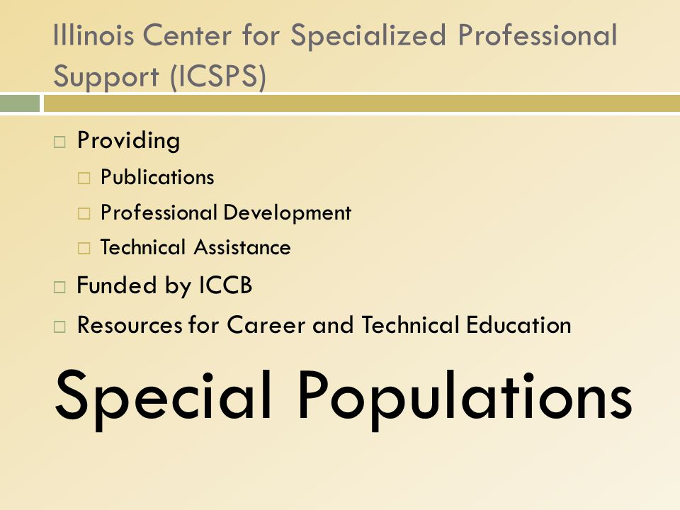 Illinois Center for Specialized Professional Support (ICSPS)  Providing  Publications  Professional Development  Technical Assistance  Funded by ICCB  Resources for Career and Technical Education Special Populations