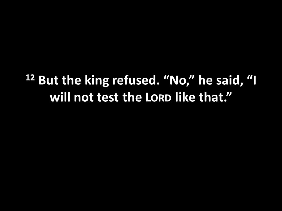 12 But the king refused. No, he said, I will not test the L ORD like that.