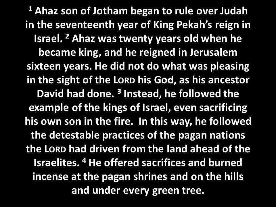 1 Ahaz son of Jotham began to rule over Judah in the seventeenth year of King Pekah's reign in Israel.