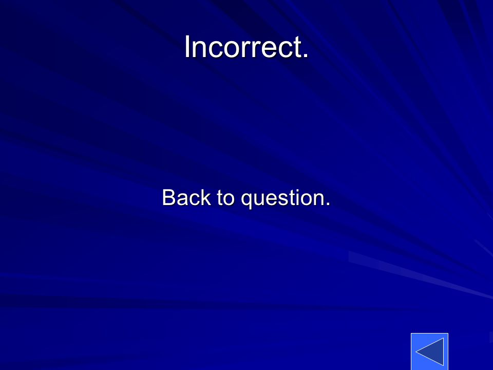Incorrect. Back to question.