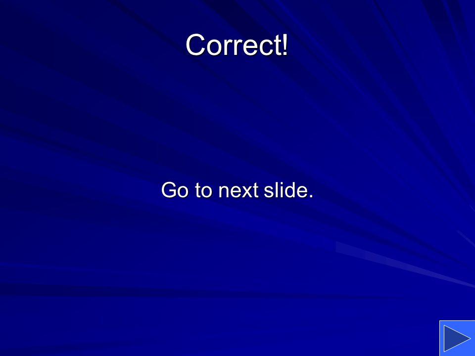 Correct! Go to next slide.